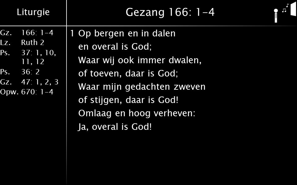 Liturgie Gz.166: 1-4 Lz.Ruth 2 Ps.37: 1, 10, 11, 12 Ps.36: 2 Gz.47: 1, 2, 3 Opw.670: 1-4 Gezang 166: 1-4 1Op bergen en in dalen en overal is God; Waar