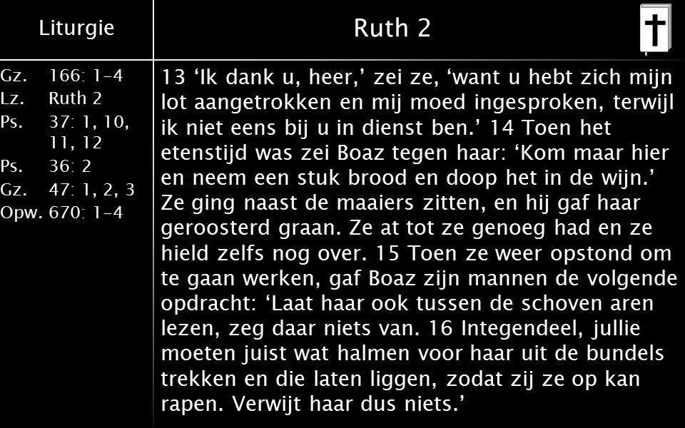 Liturgie Gz.166: 1-4 Lz.Ruth 2 Ps.37: 1, 10, 11, 12 Ps.36: 2 Gz.47: 1, 2, 3 Opw.670: 1-4 Ruth 2 17 Zij werkte tot de avond op het veld en sloeg de korrels uit de aren die ze geraapt had.
