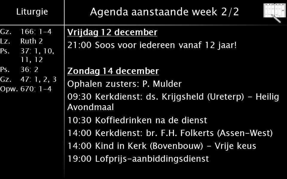Liturgie Gz.166: 1-4 Lz.Ruth 2 Ps.37: 1, 10, 11, 12 Ps.36: 2 Gz.47: 1, 2, 3 Opw.670: 1-4 Agenda aanstaande week 2/2 Vrijdag 12 december 21:00 Soos voo