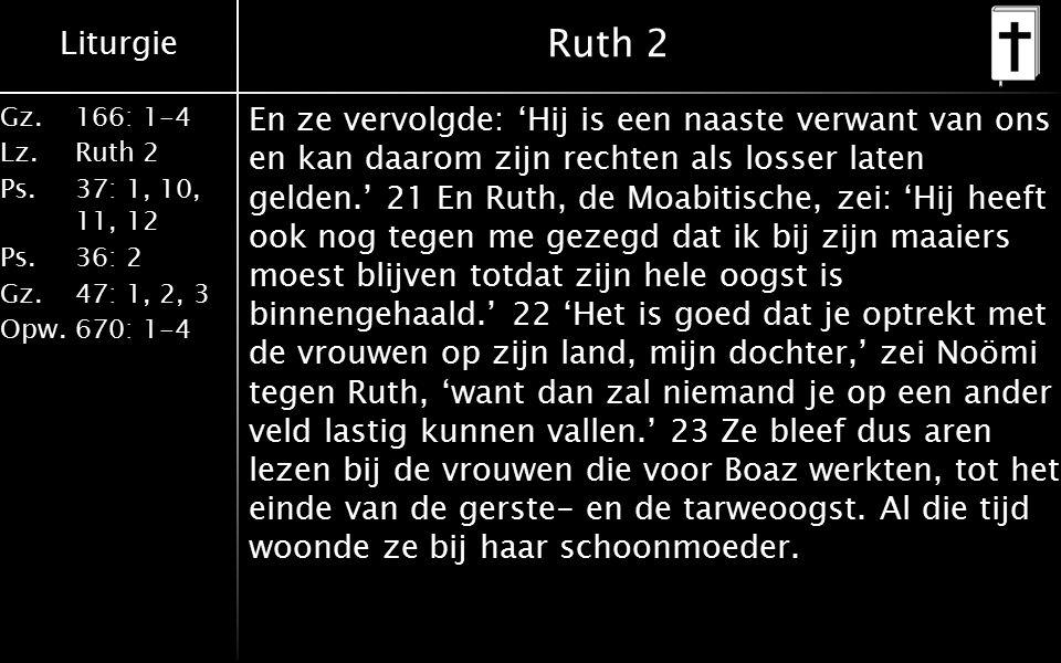 Liturgie Gz.166: 1-4 Lz.Ruth 2 Ps.37: 1, 10, 11, 12 Ps.36: 2 Gz.47: 1, 2, 3 Opw.670: 1-4 Ruth 2 En ze vervolgde: 'Hij is een naaste verwant van ons en