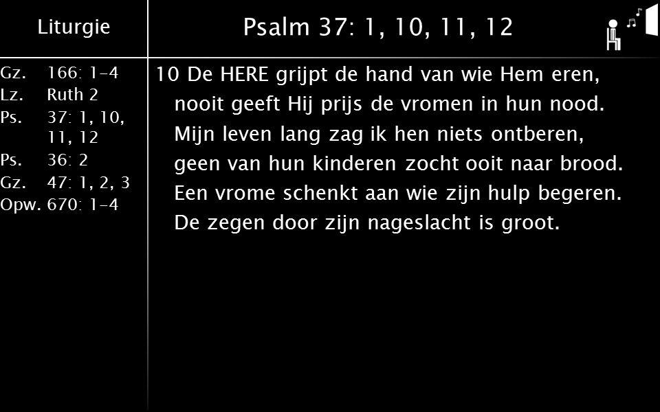 Liturgie Gz.166: 1-4 Lz.Ruth 2 Ps.37: 1, 10, 11, 12 Ps.36: 2 Gz.47: 1, 2, 3 Opw.670: 1-4 Psalm 37: 1, 10, 11, 12 11Wijk van het kwaad en houd de goede wegen, dan woont u blijvend op uw grondgebied.
