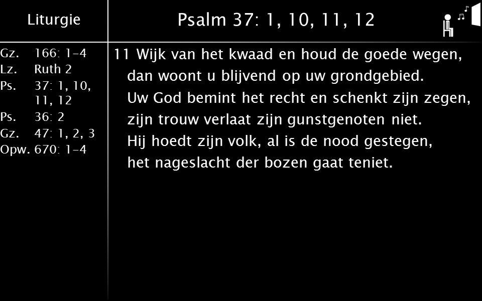 Liturgie Gz.166: 1-4 Lz.Ruth 2 Ps.37: 1, 10, 11, 12 Ps.36: 2 Gz.47: 1, 2, 3 Opw.670: 1-4 Psalm 37: 1, 10, 11, 12 12Aan vromen is beloofd een duurzaam leven.