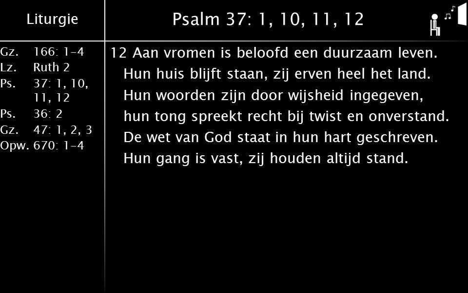 Liturgie Gz.166: 1-4 Lz.Ruth 2 Ps.37: 1, 10, 11, 12 Ps.36: 2 Gz.47: 1, 2, 3 Opw.670: 1-4 Psalm 37: 1, 10, 11, 12 12Aan vromen is beloofd een duurzaam