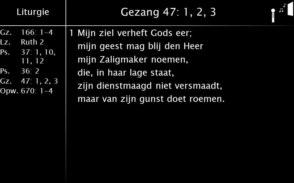 Liturgie Gz.166: 1-4 Lz.Ruth 2 Ps.37: 1, 10, 11, 12 Ps.36: 2 Gz.47: 1, 2, 3 Opw.670: 1-4 Gezang 47: 1, 2, 3 2Om wat God heeft gedaan zal elk geslacht voortaan alom mij zalig spreken: o groot geheimenis dat mij geschonken is.