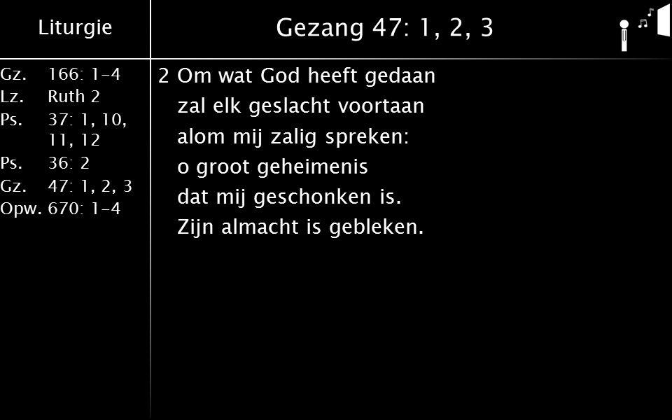 Liturgie Gz.166: 1-4 Lz.Ruth 2 Ps.37: 1, 10, 11, 12 Ps.36: 2 Gz.47: 1, 2, 3 Opw.670: 1-4 Gezang 47: 1, 2, 3 2Om wat God heeft gedaan zal elk geslacht