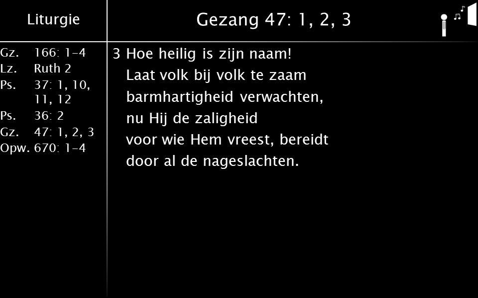 Liturgie Gz.166: 1-4 Lz.Ruth 2 Ps.37: 1, 10, 11, 12 Ps.36: 2 Gz.47: 1, 2, 3 Opw.670: 1-4 Gezang 47: 1, 2, 3 3Hoe heilig is zijn naam! Laat volk bij vo