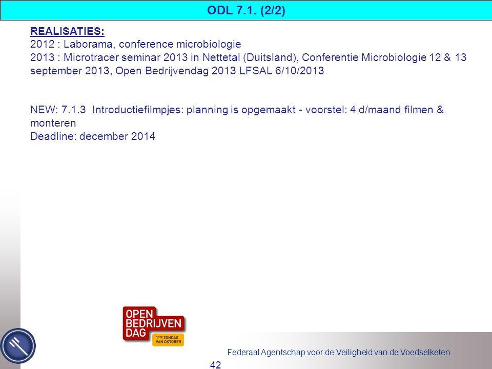 Federaal Agentschap voor de Veiligheid van de Voedselketen 42 REALISATIES: 2012 : Laborama, conference microbiologie 2013 : Microtracer seminar 2013 in Nettetal (Duitsland), Conferentie Microbiologie 12 & 13 september 2013, Open Bedrijvendag 2013 LFSAL 6/10/2013 NEW: 7.1.3 Introductiefilmpjes: planning is opgemaakt - voorstel: 4 d/maand filmen & monteren Deadline: december 2014 ODL 7.1.
