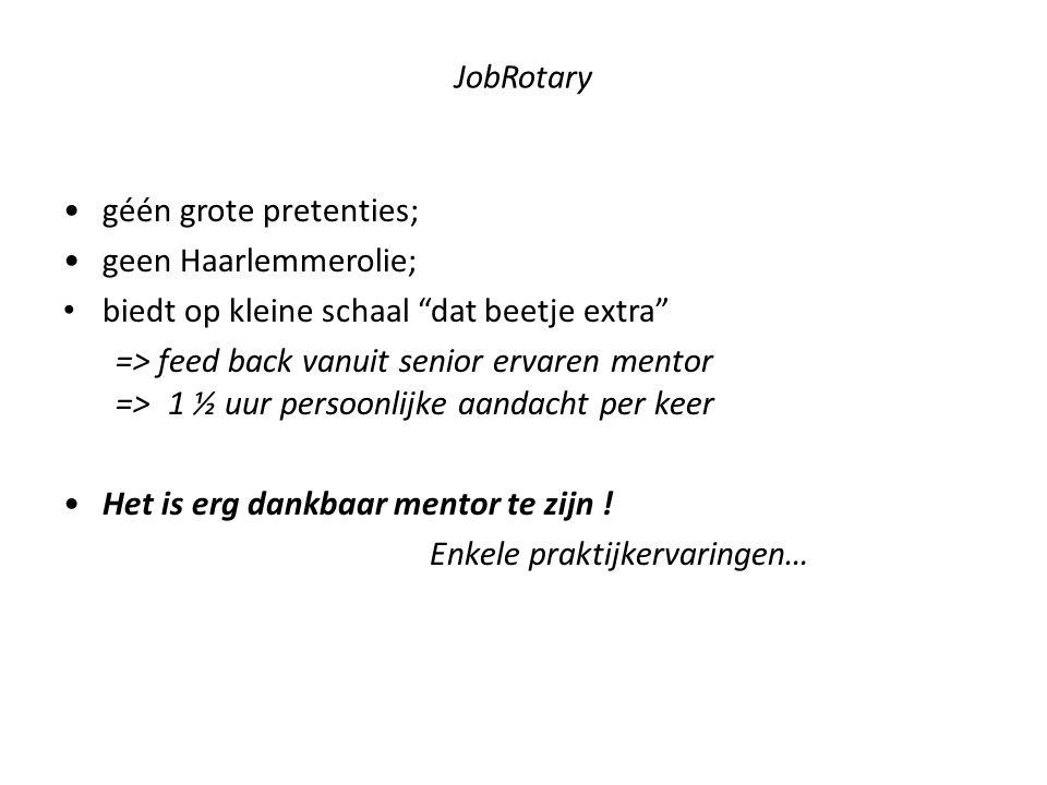 JobRotary géén grote pretenties; geen Haarlemmerolie; biedt op kleine schaal dat beetje extra => feed back vanuit senior ervaren mentor =>1 ½ uur persoonlijke aandacht per keer Het is erg dankbaar mentor te zijn .
