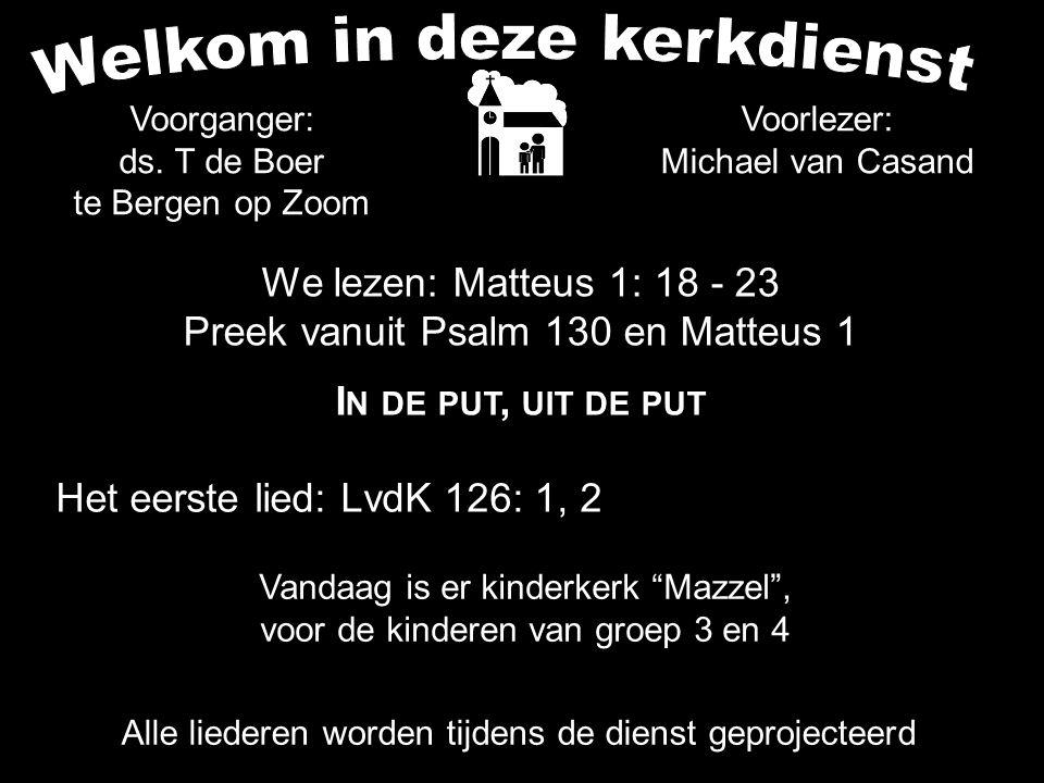 We lezen: Matteus 1: 18 - 23 Preek vanuit Psalm 130 en Matteus 1 I N DE PUT, UIT DE PUT Alle liederen worden tijdens de dienst geprojecteerd Het eerst