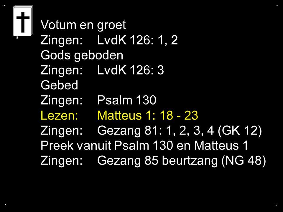 .... Votum en groet Zingen:LvdK 126: 1, 2 Gods geboden Zingen:LvdK 126: 3 Gebed Zingen:Psalm 130 Lezen:Matteus 1: 18 - 23 Zingen:Gezang 81: 1, 2, 3, 4