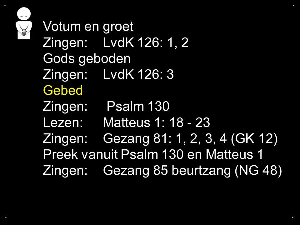 .... Votum en groet Zingen:LvdK 126: 1, 2 Gods geboden Zingen:LvdK 126: 3 Gebed Zingen: Psalm 130 Lezen:Matteus 1: 18 - 23 Zingen:Gezang 81: 1, 2, 3,