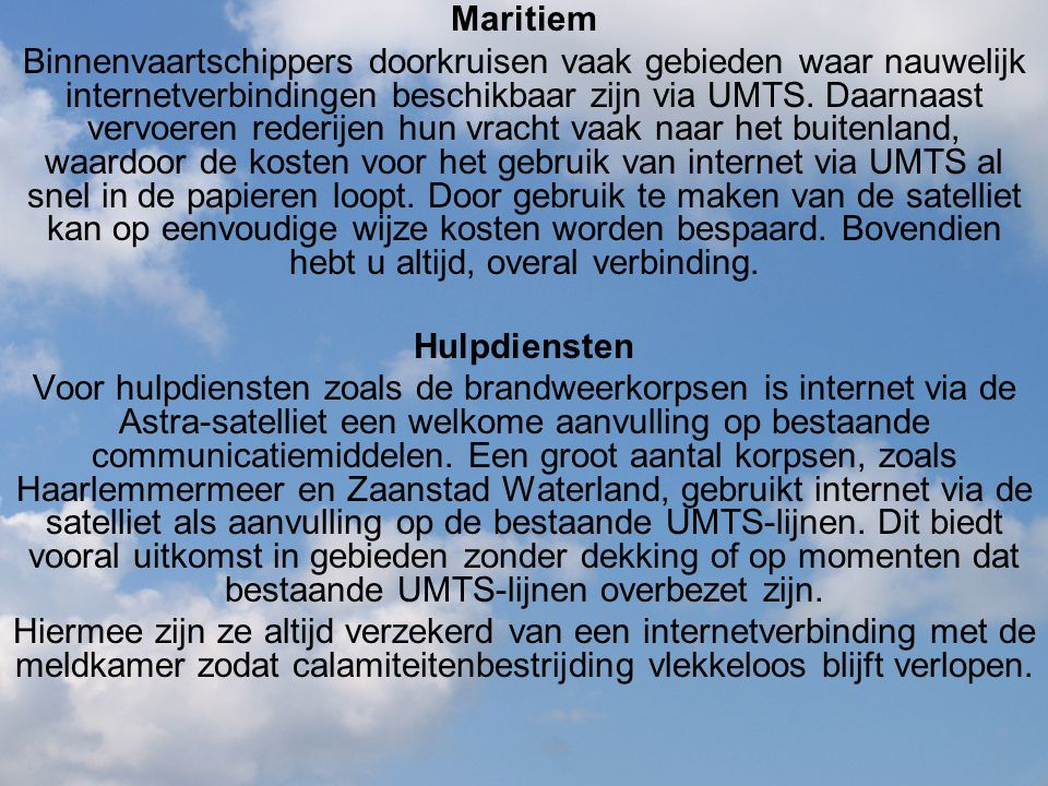 Maritiem Binnenvaartschippers doorkruisen vaak gebieden waar nauwelijk internetverbindingen beschikbaar zijn via UMTS. Daarnaast vervoeren rederijen h