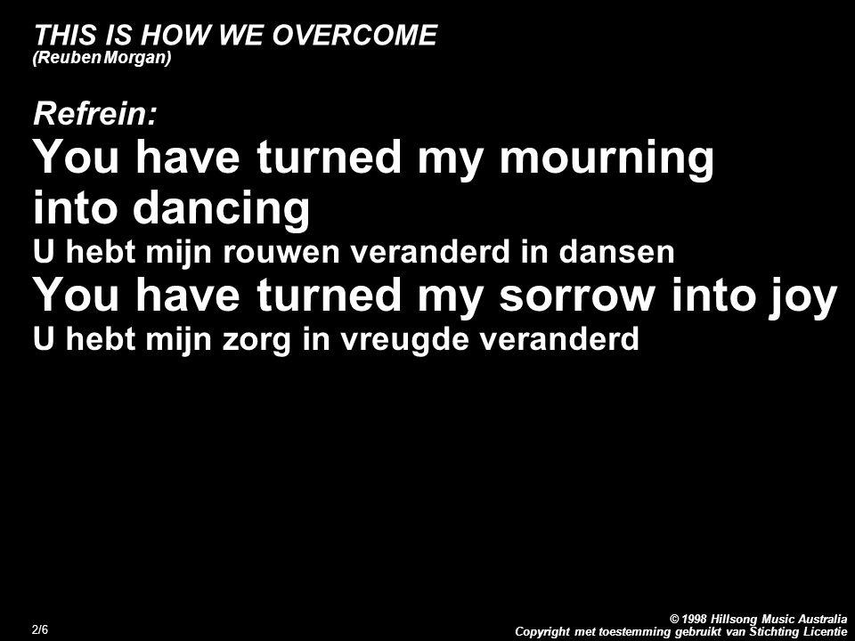Copyright met toestemming gebruikt van Stichting Licentie © 1998 Hillsong Music Australia 3/6 THIS IS HOW WE OVERCOME (Reuben Morgan) 2.