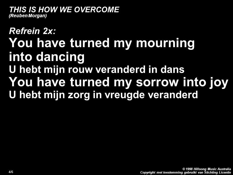 Copyright met toestemming gebruikt van Stichting Licentie © 1998 Hillsong Music Australia 5/6 THIS IS HOW WE OVERCOME (Reuben Morgan) Brug: This is how we overcome ) This is how we overcome ) 3x Dit is hoe wij overwinnen (Refrein)
