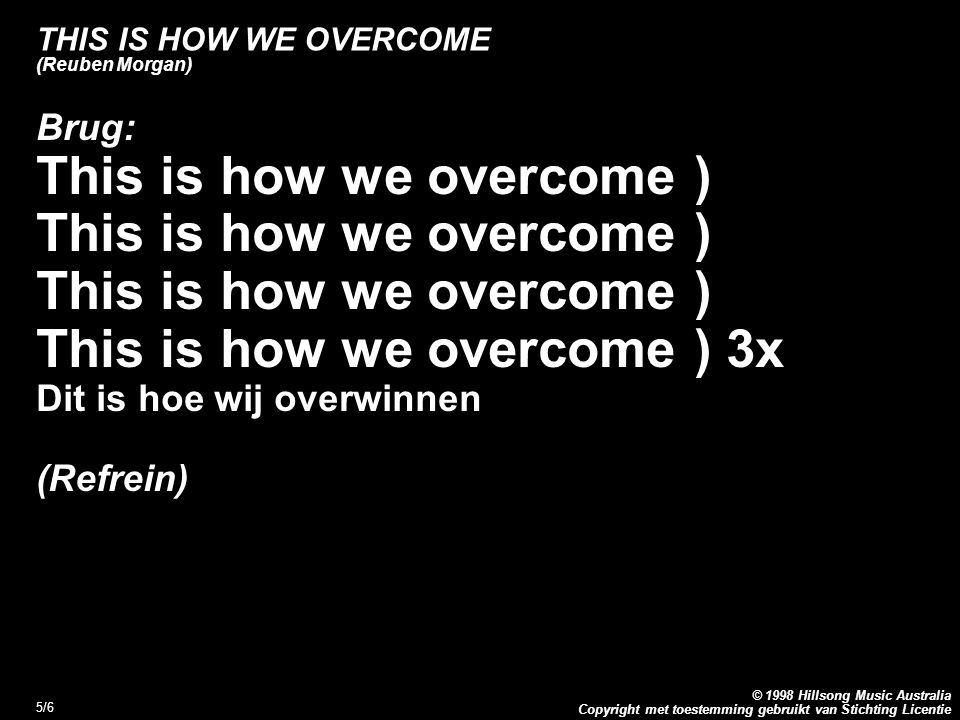 Copyright met toestemming gebruikt van Stichting Licentie © 1998 Hillsong Music Australia 5/6 THIS IS HOW WE OVERCOME (Reuben Morgan) Brug: This is how we overcome ) This is how we overcome ) 3x Dit is hoe wij overwinnen (Refrein)