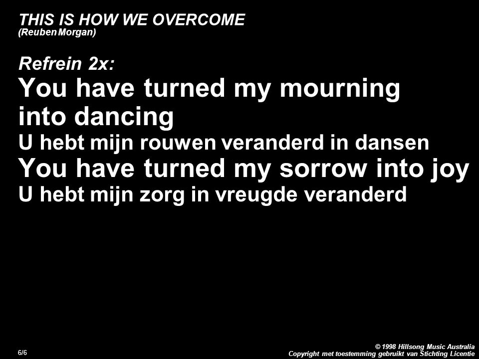 Copyright met toestemming gebruikt van Stichting Licentie © 1998 Hillsong Music Australia 6/6 THIS IS HOW WE OVERCOME (Reuben Morgan) Refrein 2x: You