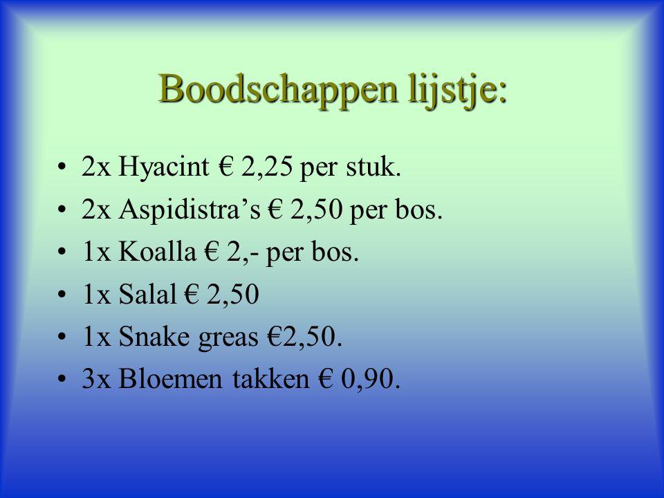 Boodschappen lijstje: 2x Hyacint € 2,25 per stuk. 2x Aspidistra's € 2,50 per bos. 1x Koalla € 2,- per bos. 1x Salal € 2,50 1x Snake greas €2,50. 3x Bl