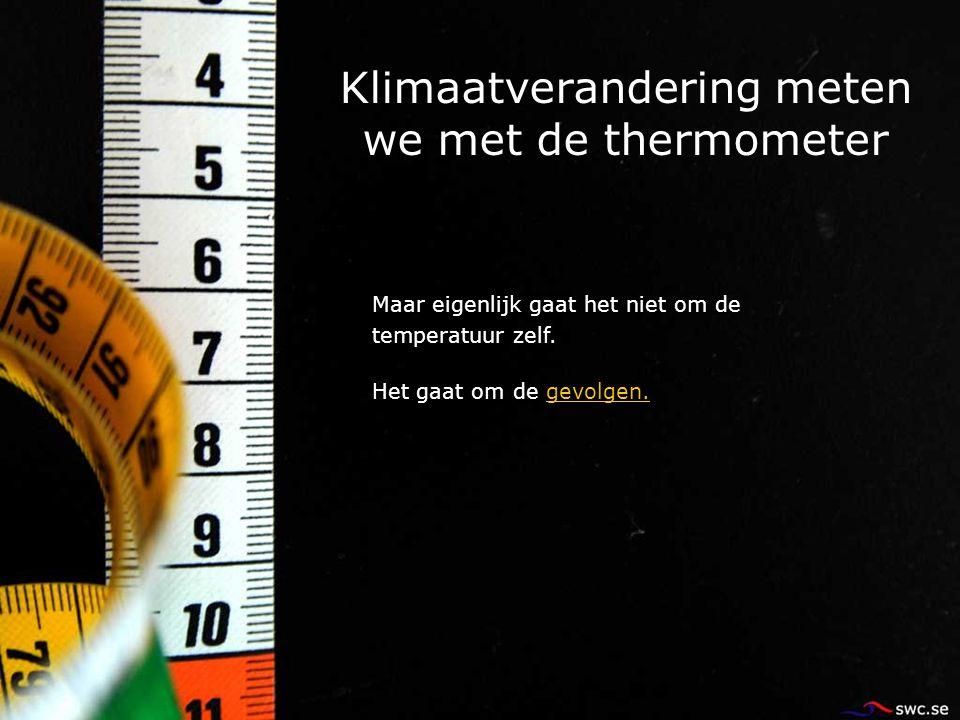 Klimaatverandering meten we met de thermometer Maar eigenlijk gaat het niet om de temperatuur zelf. Het gaat om de gevolgen.