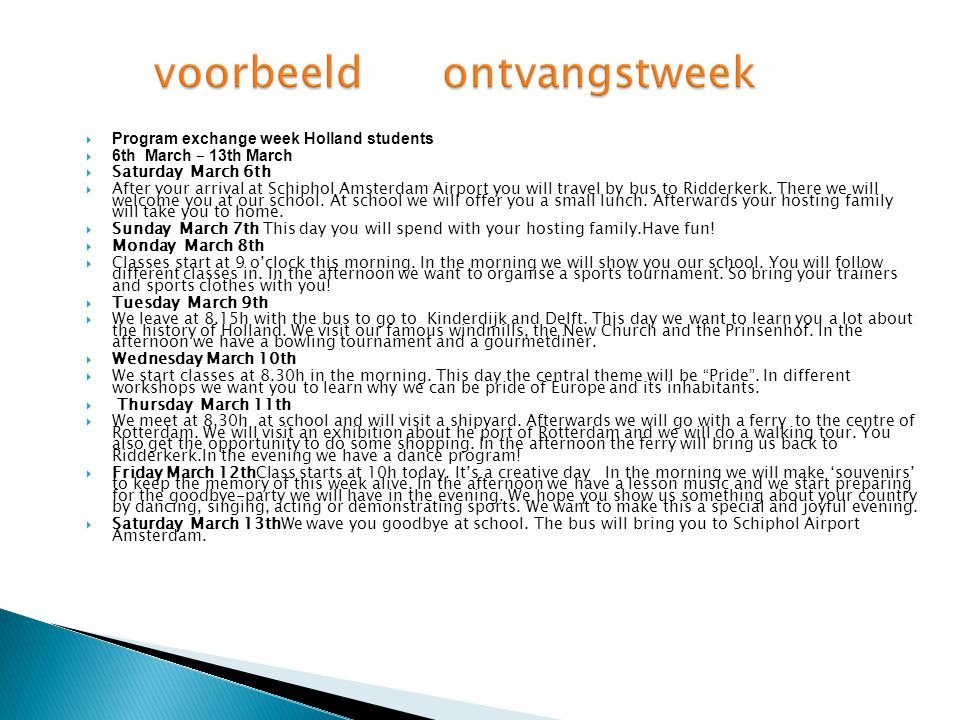  Program exchange week Holland students  6th March – 13th March  Saturday March 6th  After your arrival at Schiphol Amsterdam Airport you will travel by bus to Ridderkerk.