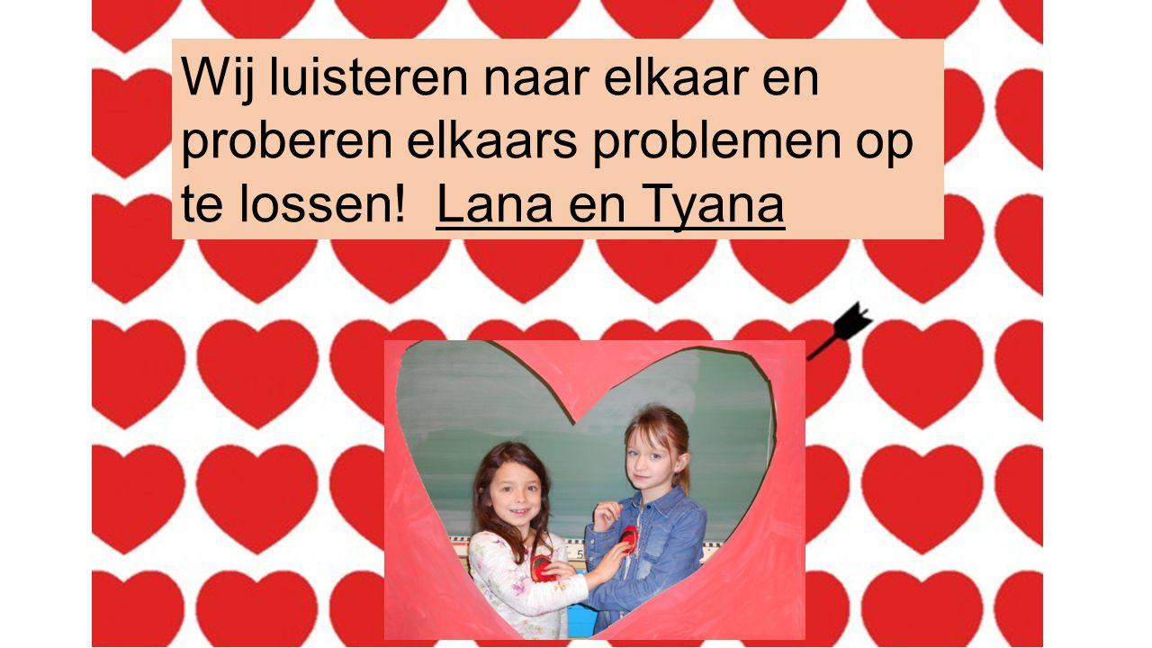 Wij luisteren naar elkaar en proberen elkaars problemen op te lossen! Lana en Tyana