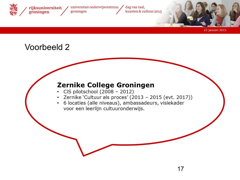 23 januari 2015 universitair onderwijscentrum groningen dag van taal, kunsten & cultuur 2015 17 Zernike College Groningen CiS pilotschool (2008 – 2012) Zernike 'Cultuur als proces' (2013 – 2015 (evt.