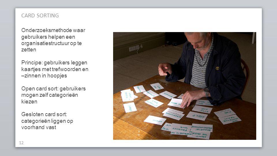 CARD SORTING 12 Onderzoeksmethode waar gebruikers helpen een organisatiestructuur op te zetten Principe: gebruikers leggen kaartjes met trefwoorden en –zinnen in hoopjes Open card sort: gebruikers mogen zelf categorieën kiezen Gesloten card sort: categorieën liggen op voorhand vast