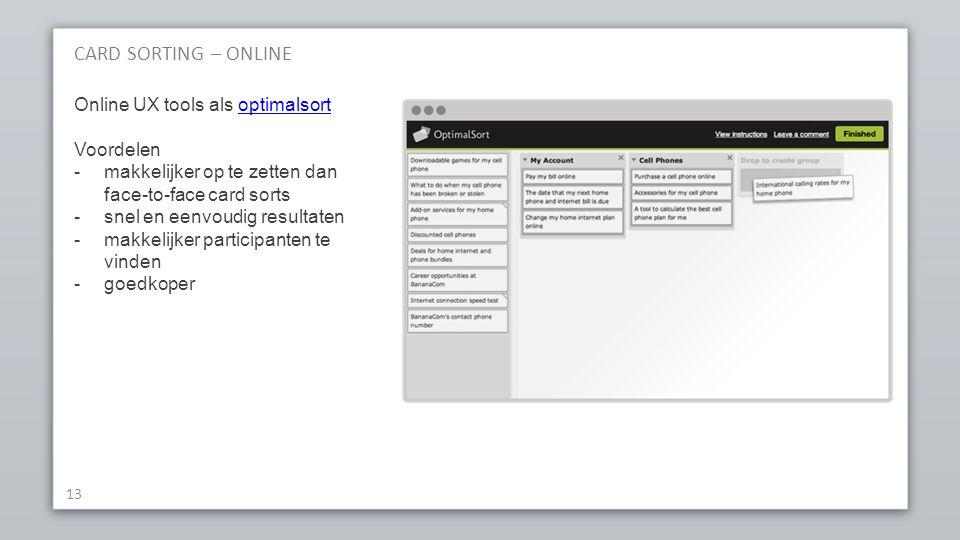 CARD SORTING – ONLINE 13 Online UX tools als optimalsortoptimalsort Voordelen -makkelijker op te zetten dan face-to-face card sorts -snel en eenvoudig resultaten -makkelijker participanten te vinden -goedkoper