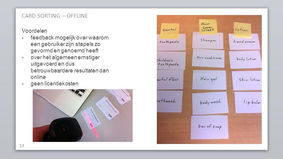 CARD SORTING – OFFLINE 14 Voordelen -feedback mogelijk over waarom een gebruiker zijn stapels zo gevormd en genoemd heeft -over het algemeen ernstiger uitgevoerd en dus betrouwbaardere resultaten dan online -geen licentiekosten