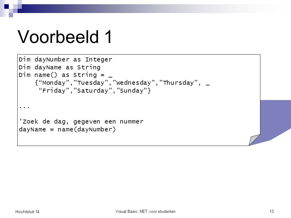 Hoofdstuk 14 Visual Basic.NET voor studenten13 Voorbeeld 1 Dim dayNumber as Integer Dim dayName as String Dim name() as String = _ { Monday , Tuesday , Wednesday , Thursday , _ Friday , Saturday , Sunday }...