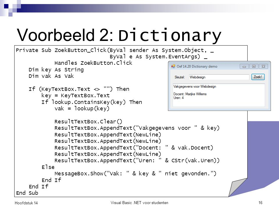 Hoofdstuk 14 Visual Basic.NET voor studenten16 Voorbeeld 2: Dictionary Private Sub ZoekButton_Click(ByVal sender As System.Object, _ ByVal e As System.EventArgs) _ Handles ZoekButton.Click Dim key As String Dim vak As Vak If (KeyTextBox.Text <> ) Then key = KeyTextBox.Text If lookup.ContainsKey(key) Then vak = lookup(key) ResultTextBox.Clear() ResultTextBox.AppendText( Vakgegevens voor & key) ResultTextBox.AppendText(NewLine) ResultTextBox.AppendText( Docent: & vak.Docent) ResultTextBox.AppendText(NewLine) ResultTextBox.AppendText( Uren: & CStr(vak.Uren)) Else MessageBox.Show( Vak: & key & niet gevonden. ) End If End Sub