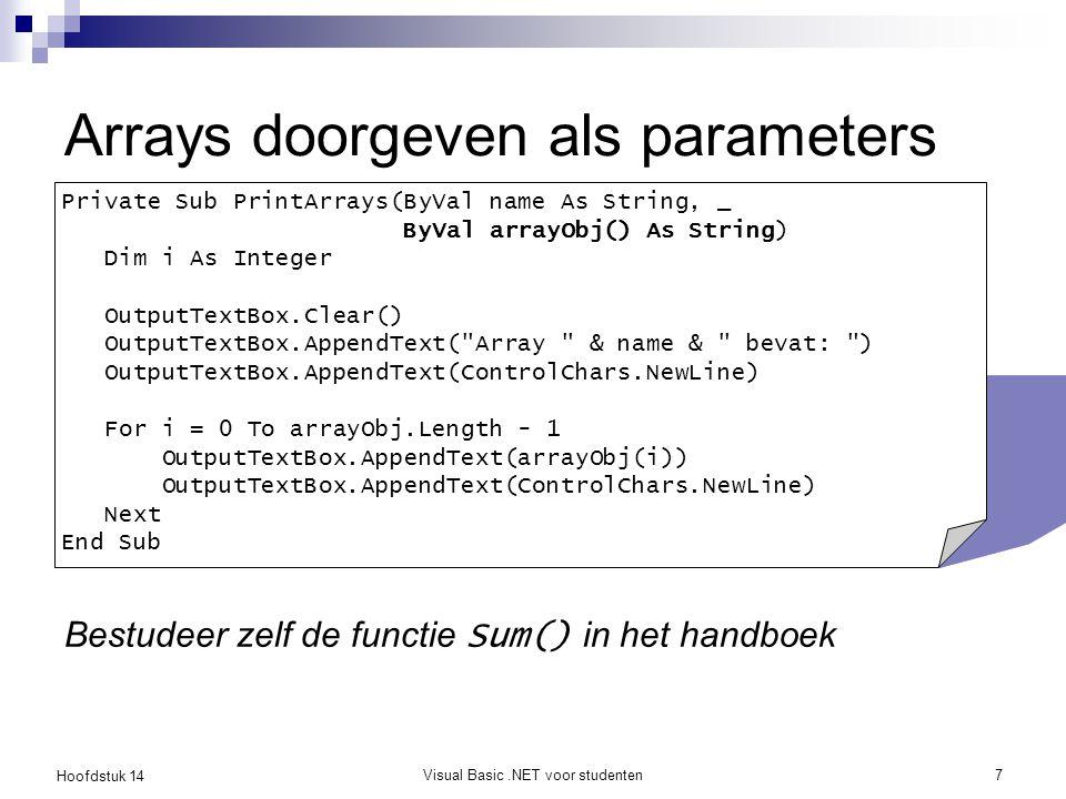 Hoofdstuk 14 Visual Basic.NET voor studenten7 Arrays doorgeven als parameters Bestudeer zelf de functie Sum() in het handboek Private Sub PrintArrays(ByVal name As String, _ ByVal arrayObj() As String) Dim i As Integer OutputTextBox.Clear() OutputTextBox.AppendText( Array & name & bevat: ) OutputTextBox.AppendText(ControlChars.NewLine) For i = 0 To arrayObj.Length - 1 OutputTextBox.AppendText(arrayObj(i)) OutputTextBox.AppendText(ControlChars.NewLine) Next End Sub