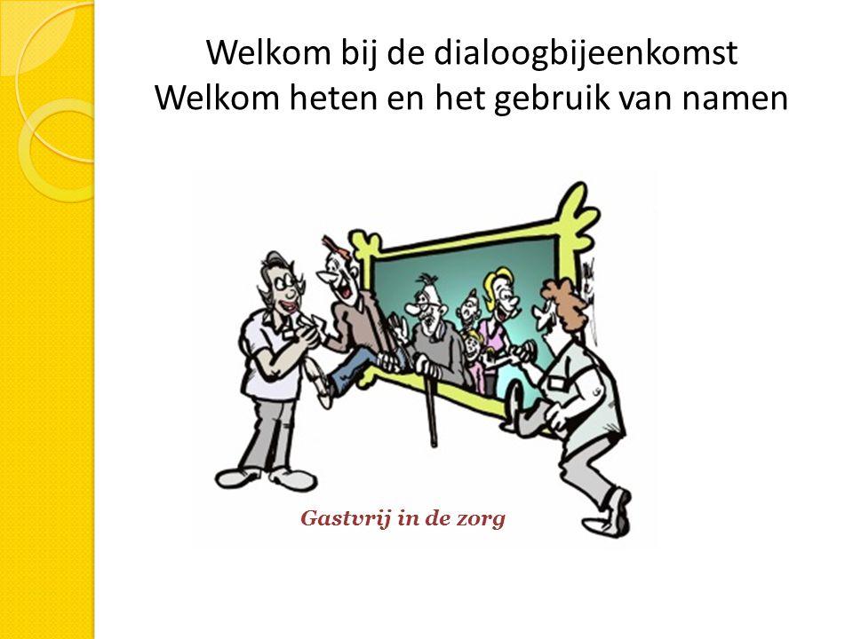 Welkom bij de dialoogbijeenkomst Welkom heten en het gebruik van namen Gastvrij in de zorg