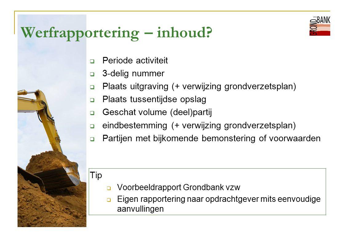 Werfrapportering – inhoud?  Periode activiteit  3-delig nummer  Plaats uitgraving (+ verwijzing grondverzetsplan)  Plaats tussentijdse opslag  Ge