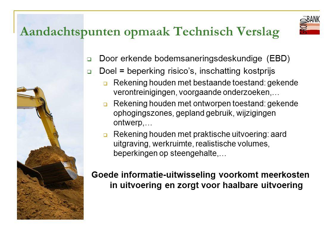 Aandachtspunten opmaak Technisch Verslag  Door erkende bodemsaneringsdeskundige (EBD)  Doel = beperking risico's, inschatting kostprijs  Rekening h