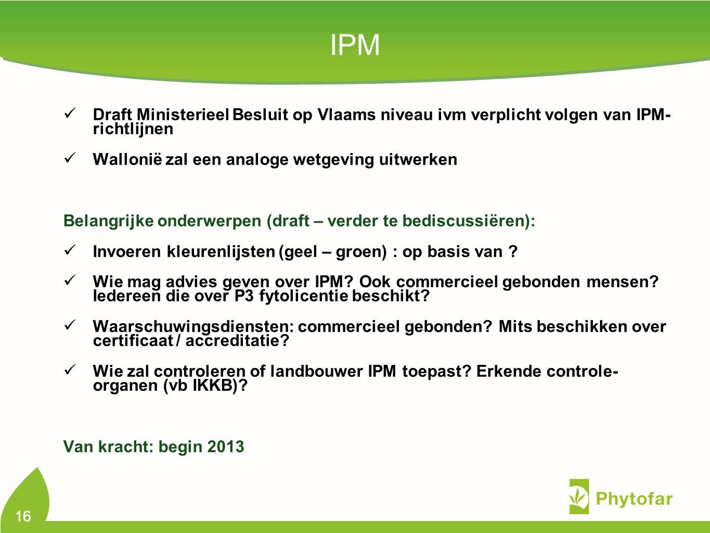 IPM Draft Ministerieel Besluit op Vlaams niveau ivm verplicht volgen van IPM- richtlijnen Wallonië zal een analoge wetgeving uitwerken Belangrijke onderwerpen (draft – verder te bediscussiëren): Invoeren kleurenlijsten (geel – groen) : op basis van .