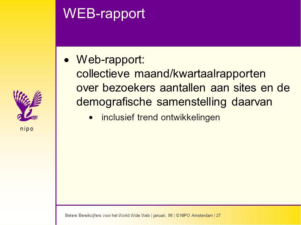 Betere Bereikcijfers voor het World Wide Web | januari, 98 | © NIPO Amsterdam | 27 n i p on i p o WEB-rapport  Web-rapport: collectieve maand/kwartaalrapporten over bezoekers aantallen aan sites en de demografische samenstelling daarvan  inclusief trend ontwikkelingen