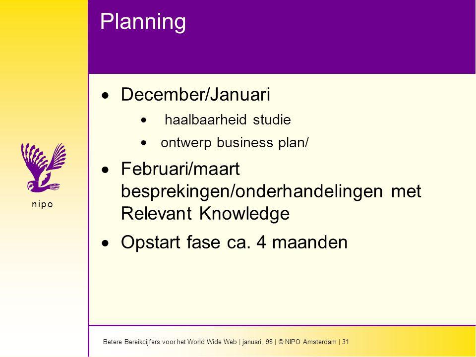 Betere Bereikcijfers voor het World Wide Web | januari, 98 | © NIPO Amsterdam | 31 n i p on i p o Planning  December/Januari  haalbaarheid studie  ontwerp business plan/  Februari/maart besprekingen/onderhandelingen met Relevant Knowledge  Opstart fase ca.