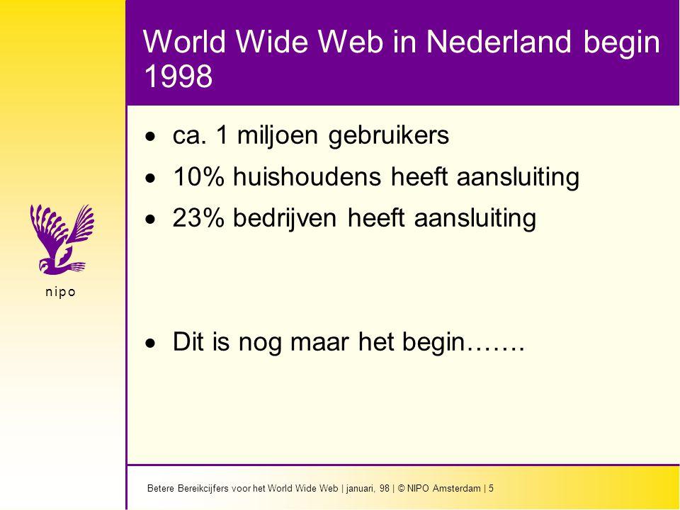 Betere Bereikcijfers voor het World Wide Web   januari, 98   © NIPO Amsterdam   16 n i p on i p o Panel opzet Voordelen  Continue garantie voor representativiteit  Zowel heavy als light users  Gebruikers worden niet 'onderzoek moe'