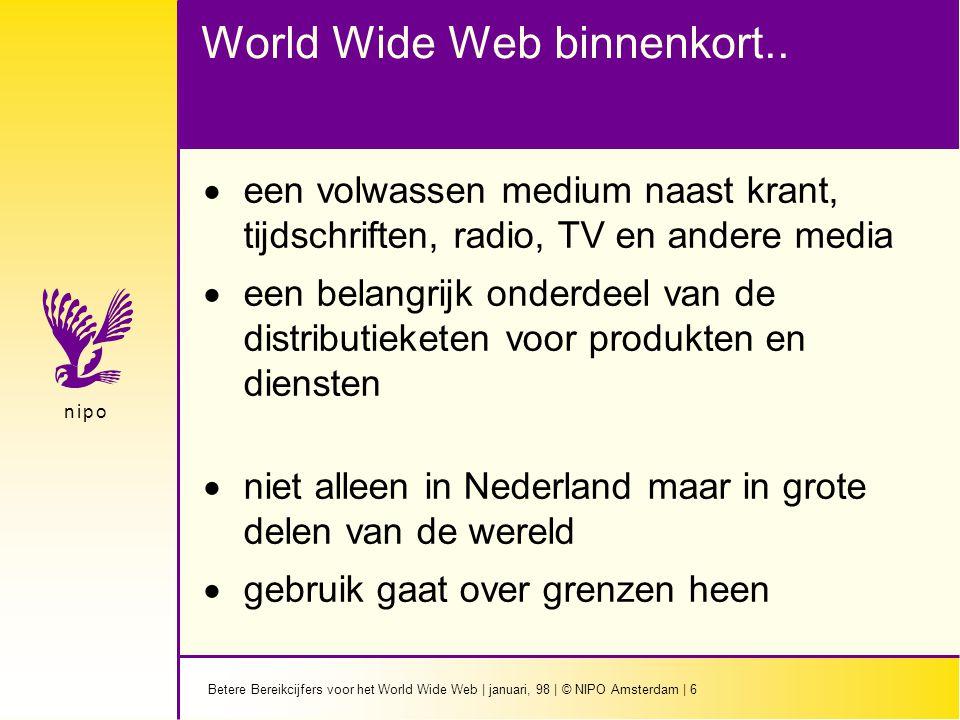 Betere Bereikcijfers voor het World Wide Web   januari, 98   © NIPO Amsterdam   17 n i p on i p o Panel omvang  Bij start van commercieel gebruik N=3000  Na 1 jaar N=5000  daarna gestage uitbouw naar N=10.000  NIPO beschikt al over een omvangrijke database van Internet gebruikers waaruit eerste deel panel zal worden geworven