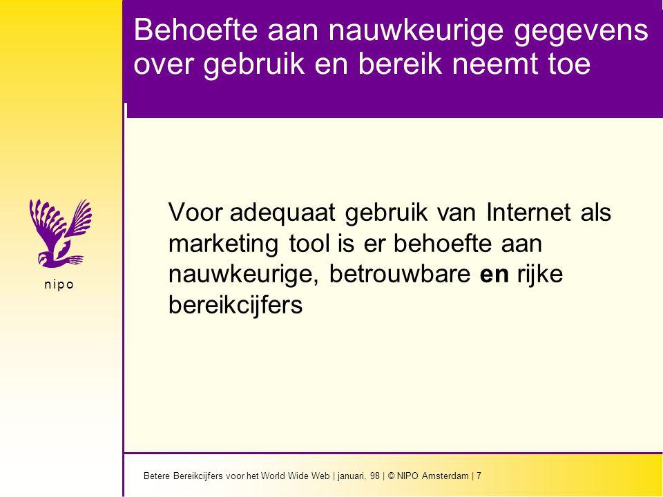 Betere Bereikcijfers voor het World Wide Web | januari, 98 | © NIPO Amsterdam | 7 n i p on i p o Behoefte aan nauwkeurige gegevens over gebruik en bereik neemt toe Voor adequaat gebruik van Internet als marketing tool is er behoefte aan nauwkeurige, betrouwbare en rijke bereikcijfers