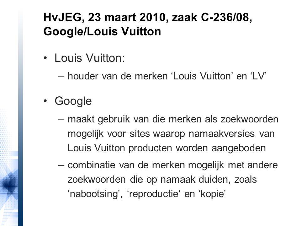 Louis Vuitton: –houder van de merken 'Louis Vuitton' en 'LV' Google –maakt gebruik van die merken als zoekwoorden mogelijk voor sites waarop namaakversies van Louis Vuitton producten worden aangeboden –combinatie van de merken mogelijk met andere zoekwoorden die op namaak duiden, zoals 'nabootsing', 'reproductie' en 'kopie' HvJEG, 23 maart 2010, zaak C-236/08, Google/Louis Vuitton