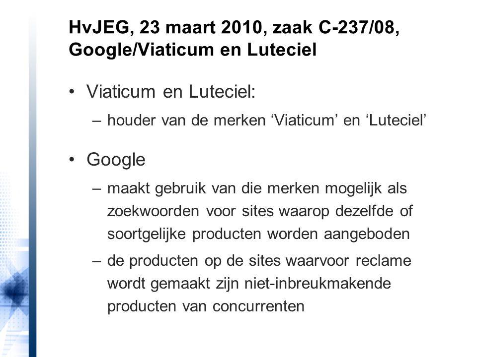 Viaticum en Luteciel: –houder van de merken 'Viaticum' en 'Luteciel' Google –maakt gebruik van die merken mogelijk als zoekwoorden voor sites waarop dezelfde of soortgelijke producten worden aangeboden –de producten op de sites waarvoor reclame wordt gemaakt zijn niet-inbreukmakende producten van concurrenten HvJEG, 23 maart 2010, zaak C-237/08, Google/Viaticum en Luteciel