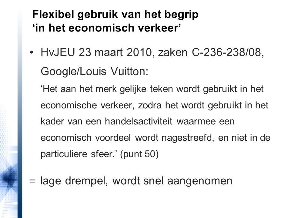 HvJEU 23 maart 2010, zaken C-236-238/08, Google/Louis Vuitton: 'Het aan het merk gelijke teken wordt gebruikt in het economische verkeer, zodra het wordt gebruikt in het kader van een handelsactiviteit waarmee een economisch voordeel wordt nagestreefd, en niet in de particuliere sfeer.' (punt 50) = lage drempel, wordt snel aangenomen Flexibel gebruik van het begrip 'in het economisch verkeer'