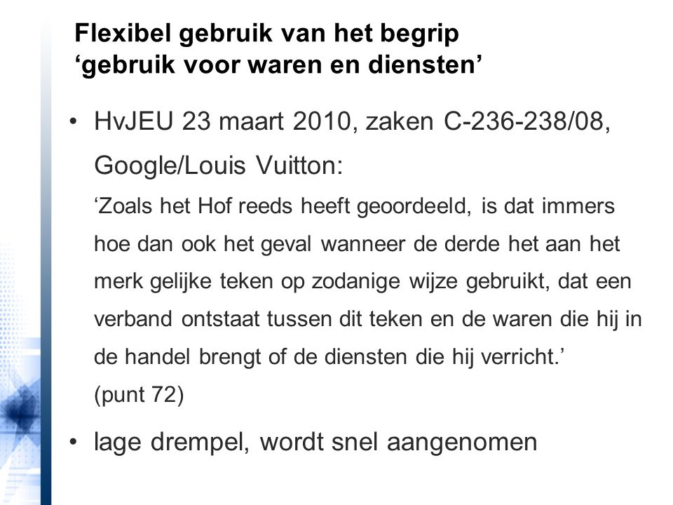 HvJEU 23 maart 2010, zaken C-236-238/08, Google/Louis Vuitton: 'Zoals het Hof reeds heeft geoordeeld, is dat immers hoe dan ook het geval wanneer de derde het aan het merk gelijke teken op zodanige wijze gebruikt, dat een verband ontstaat tussen dit teken en de waren die hij in de handel brengt of de diensten die hij verricht.' (punt 72) lage drempel, wordt snel aangenomen Flexibel gebruik van het begrip 'gebruik voor waren en diensten'