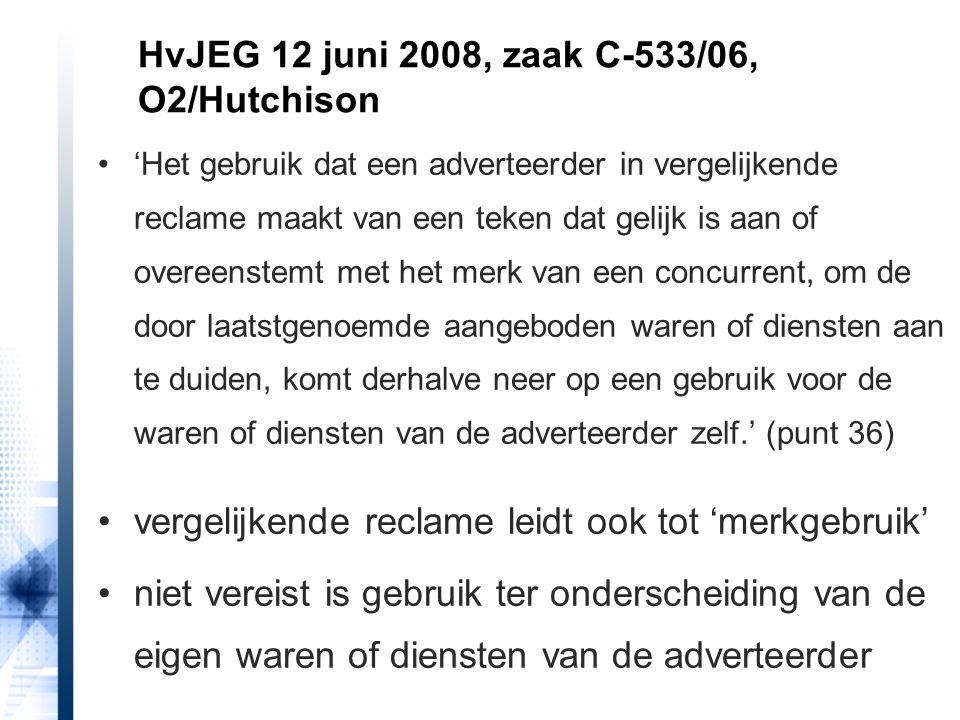 'Het gebruik dat een adverteerder in vergelijkende reclame maakt van een teken dat gelijk is aan of overeenstemt met het merk van een concurrent, om de door laatstgenoemde aangeboden waren of diensten aan te duiden, komt derhalve neer op een gebruik voor de waren of diensten van de adverteerder zelf.' (punt 36) vergelijkende reclame leidt ook tot 'merkgebruik' niet vereist is gebruik ter onderscheiding van de eigen waren of diensten van de adverteerder HvJEG 12 juni 2008, zaak C-533/06, O2/Hutchison