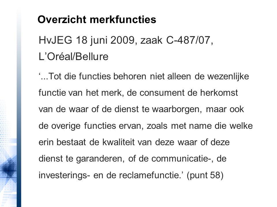 HvJEG 18 juni 2009, zaak C-487/07, L'Oréal/Bellure '...Tot die functies behoren niet alleen de wezenlijke functie van het merk, de consument de herkomst van de waar of de dienst te waarborgen, maar ook de overige functies ervan, zoals met name die welke erin bestaat de kwaliteit van deze waar of deze dienst te garanderen, of de communicatie-, de investerings- en de reclamefunctie.' (punt 58) Overzicht merkfuncties