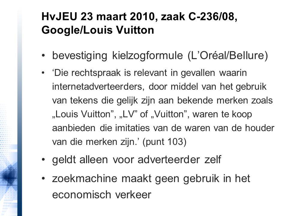 """bevestiging kielzogformule (L'Oréal/Bellure) 'Die rechtspraak is relevant in gevallen waarin internetadverteerders, door middel van het gebruik van tekens die gelijk zijn aan bekende merken zoals """"Louis Vuitton , """"LV of """"Vuitton , waren te koop aanbieden die imitaties van de waren van de houder van die merken zijn.' (punt 103) geldt alleen voor adverteerder zelf zoekmachine maakt geen gebruik in het economisch verkeer HvJEU 23 maart 2010, zaak C-236/08, Google/Louis Vuitton"""