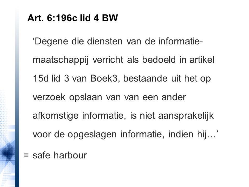 'Degene die diensten van de informatie- maatschappij verricht als bedoeld in artikel 15d lid 3 van Boek3, bestaande uit het op verzoek opslaan van van een ander afkomstige informatie, is niet aansprakelijk voor de opgeslagen informatie, indien hij…' =safe harbour Art.