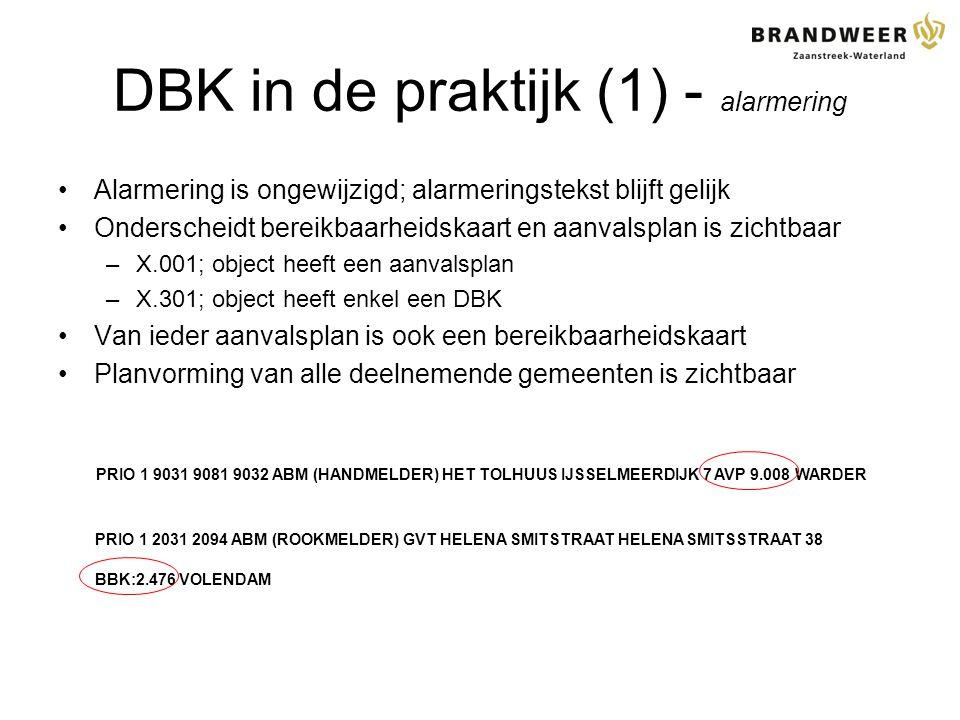 DBK in de praktijk (1) - alarmering Alarmering is ongewijzigd; alarmeringstekst blijft gelijk Onderscheidt bereikbaarheidskaart en aanvalsplan is zichtbaar –X.001; object heeft een aanvalsplan –X.301; object heeft enkel een DBK Van ieder aanvalsplan is ook een bereikbaarheidskaart Planvorming van alle deelnemende gemeenten is zichtbaar PRIO 1 9031 9081 9032 ABM (HANDMELDER) HET TOLHUUS IJSSELMEERDIJK 7 AVP 9.008 WARDER PRIO 1 2031 2094 ABM (ROOKMELDER) GVT HELENA SMITSTRAAT HELENA SMITSSTRAAT 38 BBK:2.476 VOLENDAM