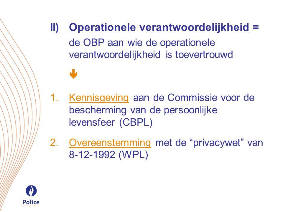 II)Operationele verantwoordelijkheid = de OBP aan wie de operationele verantwoordelijkheid is toevertrouwd   Kennisgeving aan de Commissie voor de bescherming van de persoonlijke levensfeer (CBPL)  Overeenstemming met de privacywet van 8-12-1992 (WPL)